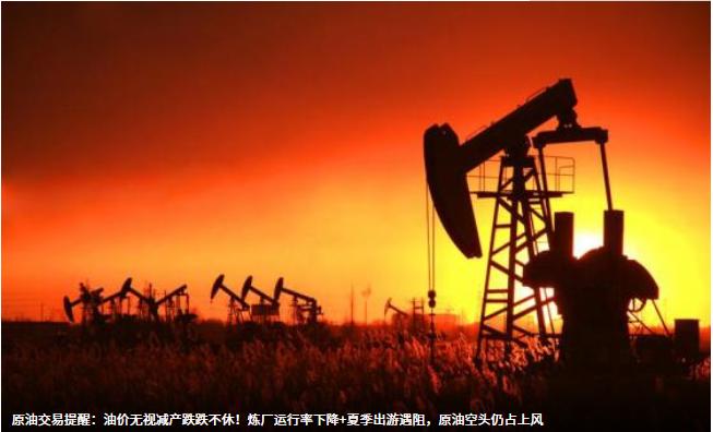 AvaTrade爱华外汇原油交易提醒:油价无视减产跌跌不休!炼厂运行率下降+夏季出游遇阻,原油空头仍占上风